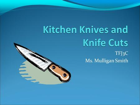 TFJ3C Ms. Mulligan Smith. Chef's Knife Sometimes called a French knife large, wedge shaped blade chop, dice, mince.