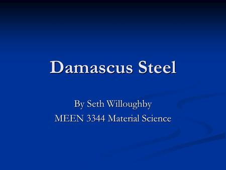 Damascus Steel By Seth Willoughby MEEN 3344 Material Science.