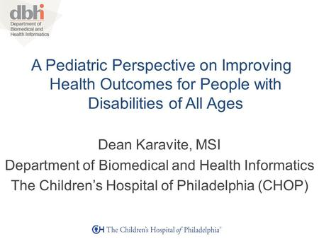 A Pediatric Perspective on Improving Health Outcomes for People with Disabilities of All Ages Dean Karavite, MSI Department of Biomedical and Health Informatics.
