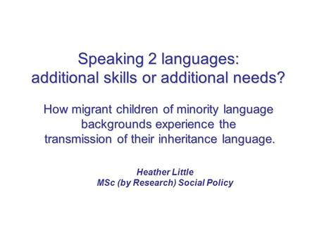 Speaking 2 languages: additional skills or additional needs? How migrant children of minority language backgrounds experience the transmission of their.