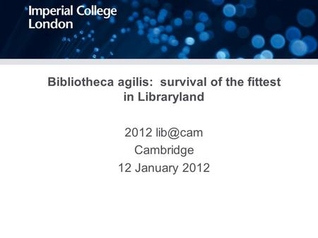Bibliotheca agilis: survival of the fittest in Libraryland 2012 Cambridge 12 January 2012.