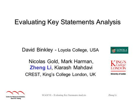 SCAM'08 -- Evaluating Key Statements AnalysisZheng Li Evaluating Key Statements Analysis David Binkley - Loyola College, USA Nicolas Gold, Mark Harman,