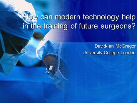 How can modern technology help in the training of future surgeons? David-Ian McGregor University College London.
