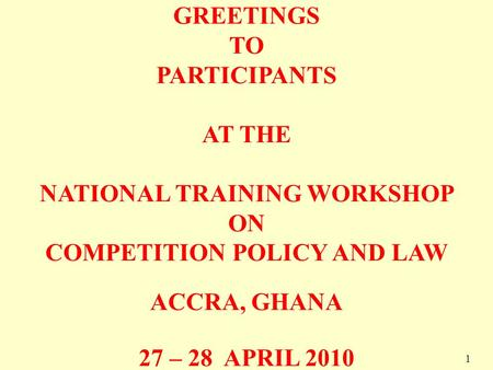 1 GREETINGS TO PARTICIPANTS AT THE NATIONAL TRAINING WORKSHOP ON COMPETITION POLICY AND LAW ACCRA, GHANA 27 – 28 APRIL 2010 1.