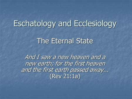 Eschatology and Ecclesiology The Eternal State And I saw a new heaven and a new earth; for the first heaven and the first earth passed away... (Rev 21:1a)