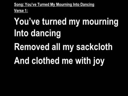 Song: You've Turned My Mourning Into Dancing Verse 1: You've turned my mourning Into dancing Removed all my sackcloth And clothed me with joy.