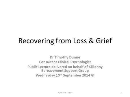 Recovering from Loss & Grief Dr Timothy Dunne Consultant Clinical Psychologist Public Lecture delivered on behalf of Kilkenny Bereavement Support Group.