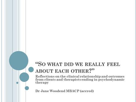 """S O WHAT DID WE REALLY FEEL ABOUT EACH OTHER ?"" Reflections on the clinical relationship and outcomes from clients and therapists ending in psychodynamic."