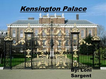 Kensington Palace By: Loni Sargent. A Brief History *Kensington Palace was acquired in 1689 by King William and Queen Mary *Was a Jacobean Mansion known.