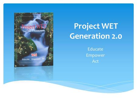 Project WET Generation 2.0 Educate Empower Act. to reach Children, Parents, Educators and Communities of the World with Water Education. The Mission of.