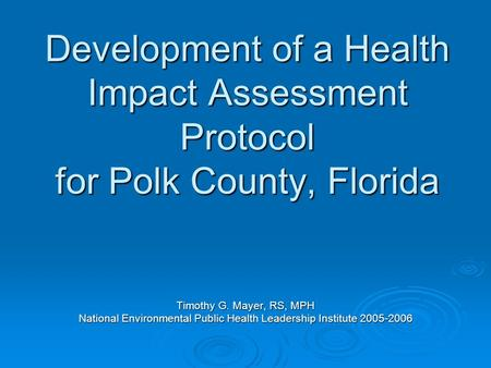 Development of a Health Impact Assessment Protocol for Polk County, Florida Timothy G. Mayer, RS, MPH National Environmental Public Health Leadership Institute.
