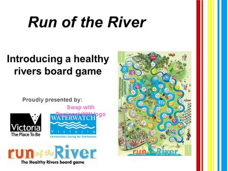 Run of the River Introducing a healthy rivers board game Proudly presented by: Swap with Regional WW logo.