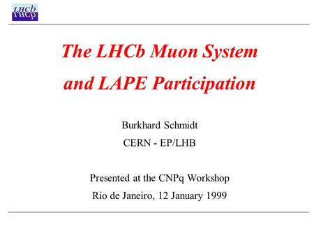 The LHCb Muon System and LAPE Participation Burkhard Schmidt CERN - EP/LHB Presented at the CNPq Workshop Rio de Janeiro, 12 January 1999.