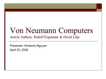 Von Neumann Computers Article Authors: Rudolf Eigenman & David Lilja Presenter: Kimberly Nguyen April 03, 2008.