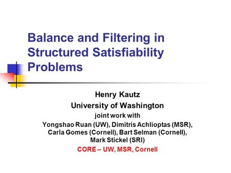 Balance and Filtering in Structured Satisfiability Problems Henry Kautz University of Washington joint work with Yongshao Ruan (UW), Dimitris Achlioptas.