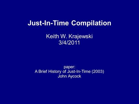 Just-In-Time Compilation Keith W. Krajewski 3/4/2011 paper: A Brief History of Just-In-Time (2003) John Aycock.