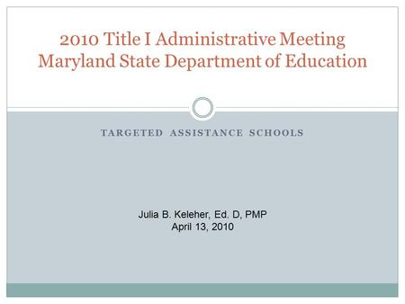 TARGETED ASSISTANCE SCHOOLS 2010 Title I Administrative Meeting Maryland State Department of Education Julia B. Keleher, Ed. D, PMP April 13, 2010.
