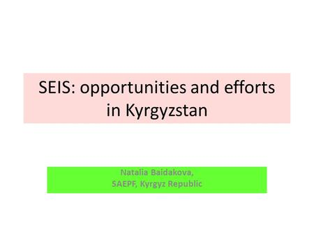 SEIS: opportunities and efforts in Kyrgyzstan Natalia Baidakova, SAEPF, Kyrgyz Republic.