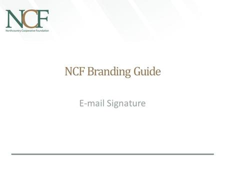 NCF Branding Guide E-mail Signature. Preview Embedded Signature Sample (Wide—Preferred): (The below is just a preview of what the signature layout should.