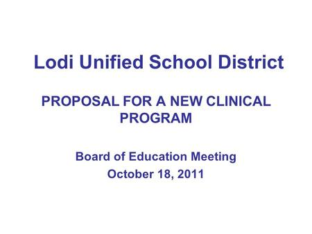 Lodi Unified School District PROPOSAL FOR A NEW CLINICAL PROGRAM Board of Education Meeting October 18, 2011.