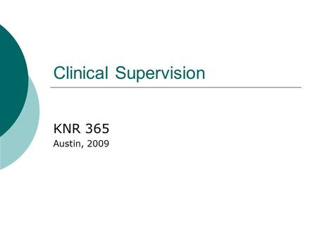 Clinical Supervision KNR 365 Austin, 2009. Clinical Supervision  Joint relationship in which the supervisor assists the supervisee to develop him or.