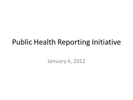 Public Health Reporting Initiative January 4, 2012.