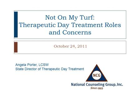Not On My Turf: Therapeutic Day Treatment Roles and Concerns October 24, 2011 Angela Porter, LCSW State Director of Therapeutic Day Treatment.