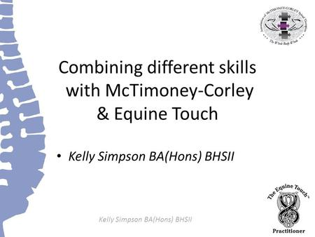 Kelly Simpson BA(Hons) BHSII Combining different skills with McTimoney-Corley & Equine Touch Kelly Simpson BA(Hons) BHSII.