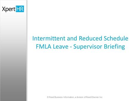 © Reed Business Information, a division of Reed Elsevier Inc. Intermittent and Reduced Schedule FMLA Leave - Supervisor Briefing.