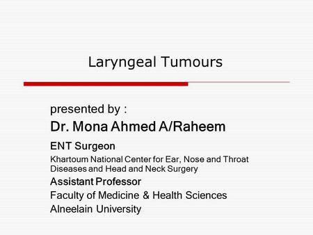 Laryngeal Tumours presented by : Dr. Mona Ahmed A/Raheem ENT Surgeon Khartoum National Center for Ear, Nose and Throat Diseases and Head and Neck Surgery.