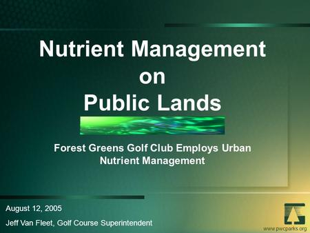 Www.pwcparks.org Nutrient Management on Public Lands Forest Greens Golf Club Employs Urban Nutrient Management August 12, 2005 Jeff Van Fleet, Golf Course.