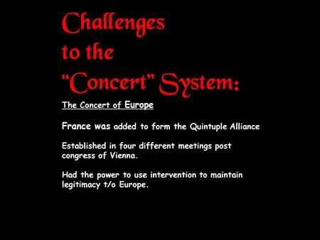 "Challenges to the ""Concert"" System: The Concert of Europe France was added to form the Quintuple Alliance Established in four different meetings post congress."