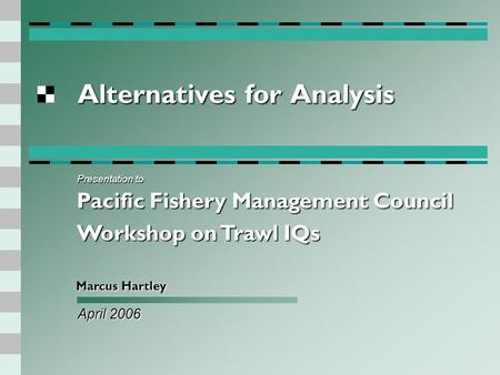 Alternatives for Analysis April 2006 Marcus Hartley Presentation to Pacific Fishery Management Council Workshop on Trawl IQs.