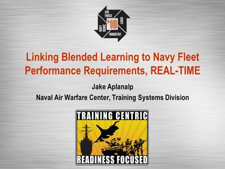Linking Blended Learning to Navy Fleet Performance Requirements, REAL-TIME Jake Aplanalp Naval Air Warfare Center, Training Systems Division.
