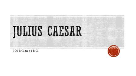 100 B.C. to 44 B.C..  Born in 100 B.C. to a patrician family  In 85 B.C., Caesar's father dies suddenly  At 16 years old Caesar becomes the head.