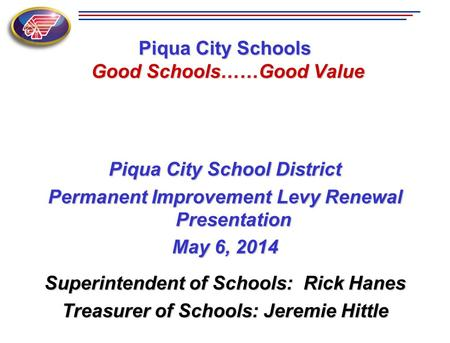 Piqua City Schools Good Schools……Good Value Piqua City School District Permanent Improvement Levy Renewal Presentation May 6, 2014 Superintendent of Schools: