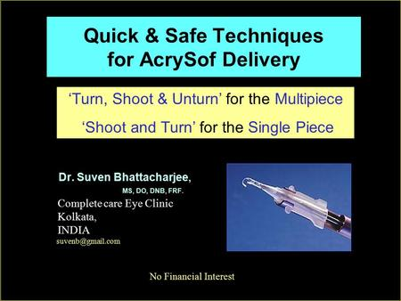 Quick & Safe Techniques for AcrySof Delivery Dr. Suven Bhattacharjee, MS, DO, DNB, FRF. Complete care Eye Clinic Kolkata, INDIA No Financial Interest