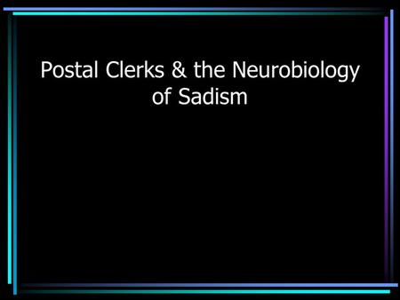 Postal Clerks & the Neurobiology of Sadism Axonal Growth Cone Guidance: stories in Chemoattraction & Repulsion Ashim Malhotra December 1, 2003 Neurophysiology.