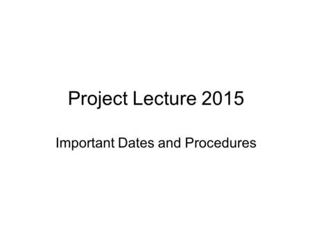 Project Lecture 2015 Important Dates and Procedures.