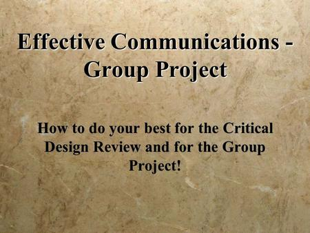 Effective Communications - Group Project How to do your best for the Critical Design Review and for the Group Project!