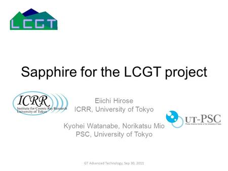 Sapphire for the LCGT project Eiichi Hirose ICRR, University of Tokyo Kyohei Watanabe, Norikatsu Mio PSC, University of Tokyo GT Advanced Technology, Sep.