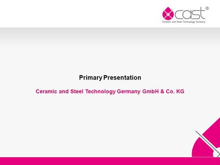 Primary Presentation Ceramic and Steel Technology Germany GmbH & Co. KG.