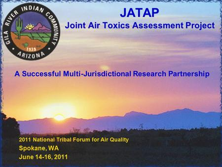 JATAP Joint Air Toxics Assessment Project 2011 National Tribal Forum for Air Quality Spokane, WA June 14-16, 2011 A Successful Multi-Jurisdictional Research.
