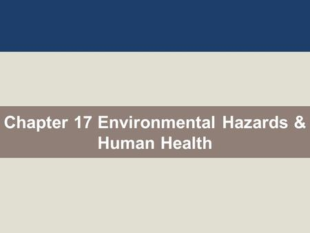 Chapter 17 Environmental Hazards & Human Health. What Major Health Hazards Do We Face? We face health hazards from biological, chemical, physical, and.