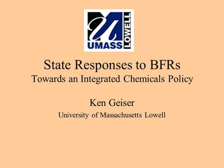 State Responses to BFRs Towards an Integrated Chemicals Policy Ken Geiser University of Massachusetts Lowell.