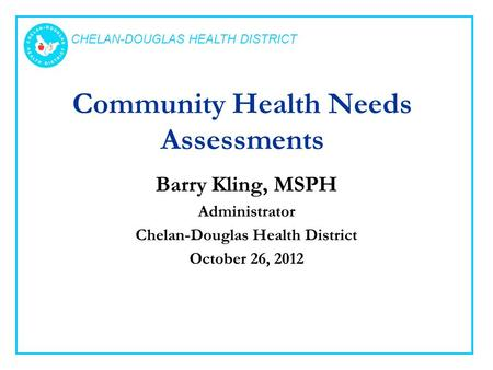 CHELAN-DOUGLAS HEALTH DISTRICT Community Health Needs Assessments Barry Kling, MSPH Administrator Chelan-Douglas Health District October 26, 2012.