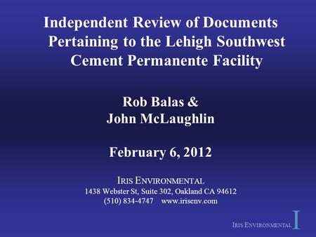 I RIS E NVIRONMENTAL Independent Review of Documents Pertaining to the Lehigh Southwest Cement Permanente Facility Rob Balas & John McLaughlin February.