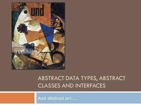 ABSTRACT DATA TYPES, ABSTRACT CLASSES AND INTERFACES And abstract art….