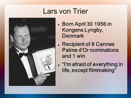 "Lars von Trier Born April 30 1956 in Kongens Lyngby, Denmark Recipient of 8 Cannes Palme d'Or nominations and 1 win ""I'm afraid of everything in life,"