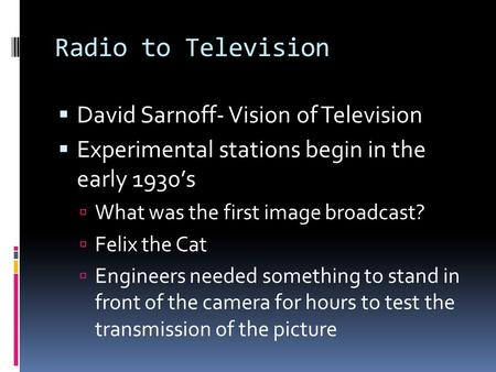 Radio to Television  David Sarnoff- Vision of Television  Experimental stations begin in the early 1930's  What was the first image broadcast?  Felix.